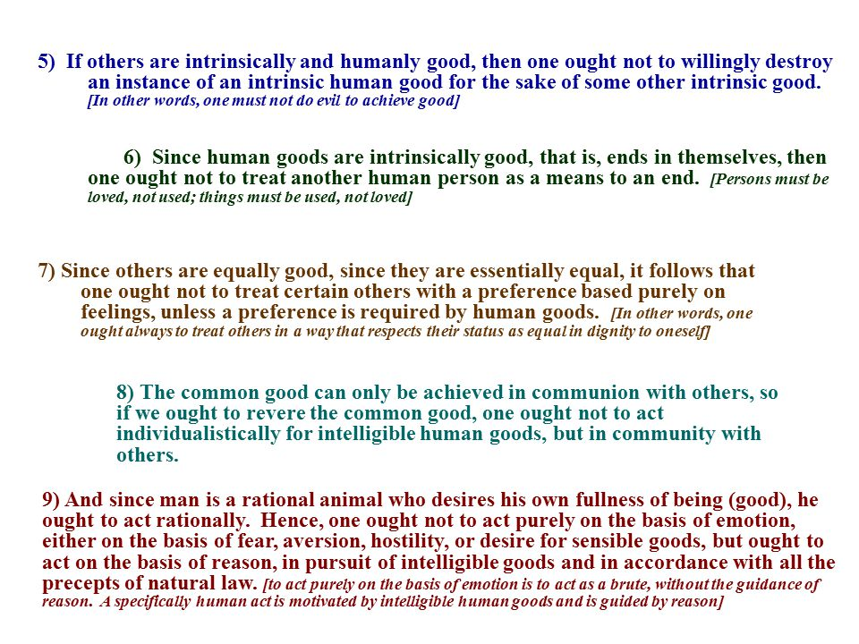 5) If others are intrinsically and humanly good, then one ought not to willingly destroy an instance of an intrinsic human good for the sake of some other intrinsic good. [In other words, one must not do evil to achieve good]